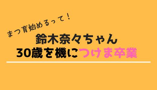 鈴木奈々ちゃん「30歳を機につけま卒業」宣言見てこれからのメイクを考える